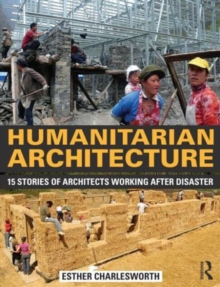 Humanitarian Architecture : 15 stories of architects working after disaster, Paperback Book