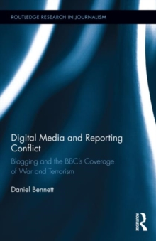 Digital Media and Reporting Conflict : Blogging and the BBC's Coverage of War and Terrorism, Hardback Book
