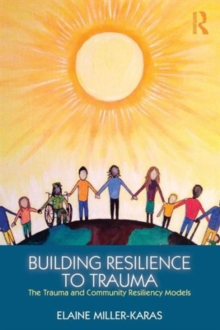 Building Resilience to Trauma : The Trauma and Community Resiliency Models, Paperback / softback Book