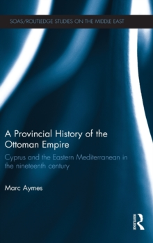 A Provincial History of the Ottoman Empire : Cyprus and the Eastern Mediterranean in the Nineteenth Century, Hardback Book