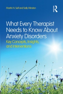 What Every Therapist Needs to Know About Anxiety Disorders : Key Concepts, Insights, and Interventions, Paperback / softback Book