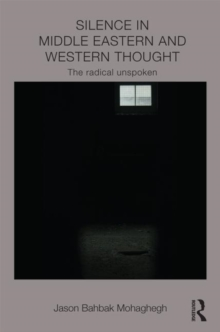 Silence in Middle Eastern and Western Thought : The Radical Unspoken, Hardback Book