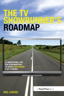 The TV Showrunner's Roadmap : 21 Navigational Tips for Screenwriters to Create and Sustain a Hit TV Series, Paperback Book