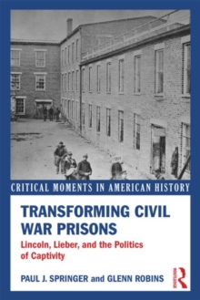 Transforming Civil War Prisons : Lincoln, Lieber, and the Politics of Captivity, Paperback / softback Book