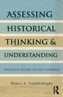 Assessing Historical Thinking and Understanding : Innovative Designs for New Standards, Paperback Book