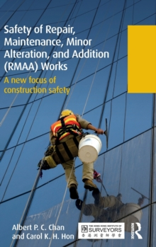 Safety of Repair, Maintenance, Minor Alteration, and Addition (RMAA) Works : A new focus of construction safety, Hardback Book