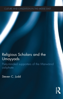 Religious Scholars and the Umayyads : Piety-minded Supporters of the Marwanid Caliphate, Hardback Book
