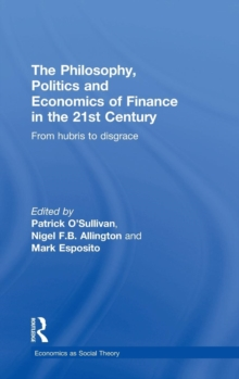 The Philosophy, Politics and Economics of Finance in the 21st Century : From Hubris to Disgrace, Hardback Book