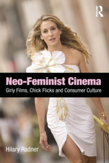 Neo-Feminist Cinema : Girly Films, Chick Flicks, and Consumer Culture, Paperback Book