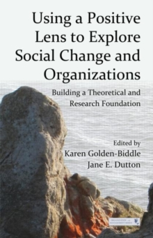 Using a Positive Lens to Explore Social Change and Organizations : Building a Theoretical and Research Foundation, Hardback Book