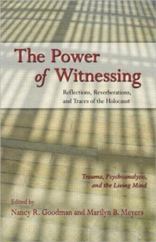 The Power of Witnessing : Reflections, Reverberations, and Traces of the Holocaust: Trauma, Psychoanalysis, and the Living Mind, Paperback / softback Book