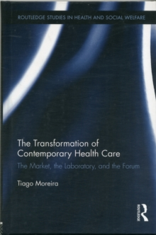 The Transformation of Contemporary Health Care : The Market, the Laboratory, and the Forum, Hardback Book