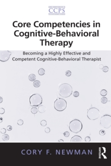 Core Competencies in Cognitive-Behavioral Therapy : Becoming a Highly Effective and Competent Cognitive-Behavioral Therapist, Paperback Book