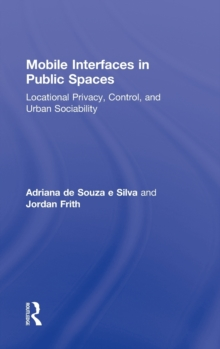 Mobile Interfaces in Public Spaces : Locational Privacy, Control, and Urban Sociability, Hardback Book