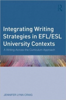 Integrating Writing Strategies in EFL/ESL University Contexts : A Writing-Across-the-Curriculum Approach, Paperback / softback Book