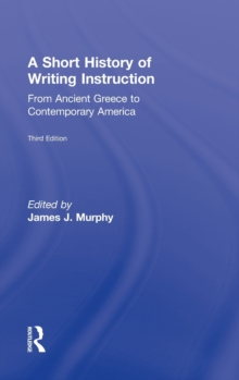 A Short History of Writing Instruction : From Ancient Greece to Contemporary America, Hardback Book
