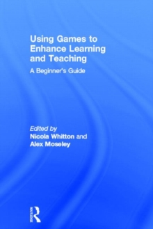 Using Games to Enhance Learning and Teaching : A Beginner's Guide, Hardback Book