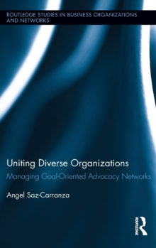 Uniting Diverse Organizations : Managing Goal-Oriented Advocacy Networks, Hardback Book
