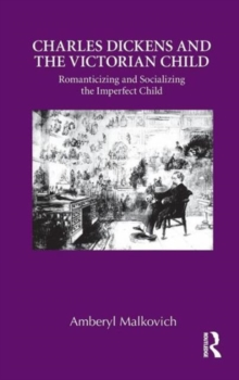 Charles Dickens and the Victorian Child : Romanticizing and Socializing the Imperfect Child, Hardback Book