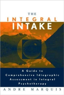 The Integral Intake : A Guide to Comprehensive Idiographic Assessment in Integral Psychotherapy, Paperback Book