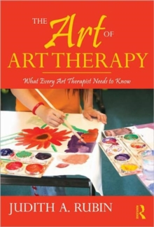 The Art of Art Therapy : What Every Art Therapist Needs to Know, Hardback Book