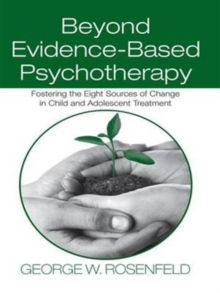 Beyond Evidence-Based Psychotherapy : Fostering the Eight Sources of Change in Child and Adolescent Treatment, Hardback Book