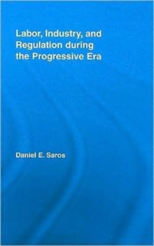 Labor, Industry, and Regulation during the Progressive Era, Hardback Book