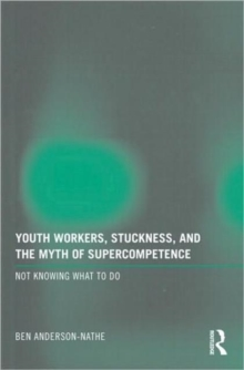Youth Workers, Stuckness, and the Myth of Supercompetence : Not knowing what to do, Paperback / softback Book
