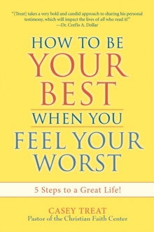 How to be Your Best When You Feel Your Worst : 5 Steps to a Great Life!, Paperback / softback Book