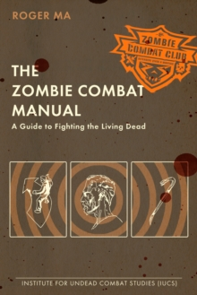 The Zombie Combat Manual : A Guide to Fighting the Living Dead, Paperback / softback Book