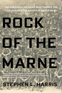 Rock Of The Marne : The American Soldiers Who Turned the Tide Against the Kaiser in World War I., Paperback / softback Book