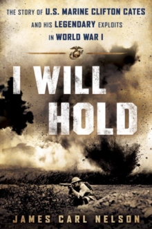 I Will Hold : The Story of USMC Legend Clifton B. Cates From Belleau Wood to Victory in the Great War, Hardback Book