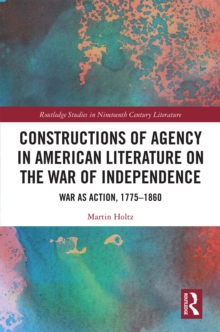 Constructions of Agency in American Literature on the War of Independence : War as Action, 1775-1860, EPUB eBook