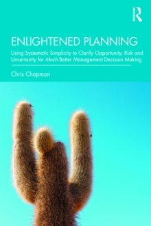 Enlightened Planning : Using Systematic Simplicity to Clarify Opportunity, Risk and Uncertainty for Much Better Management Decision Making, PDF eBook