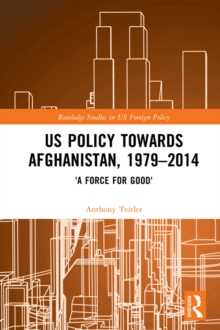 US Policy Towards Afghanistan, 1979-2014 : 'A Force for Good', EPUB eBook