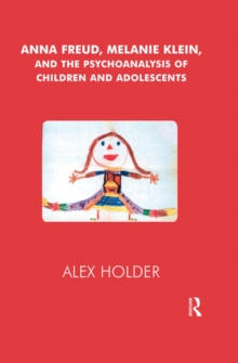 Anna Freud, Melanie Klein, and the Psychoanalysis of Children and Adolescents, PDF eBook