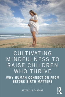 Cultivating Mindfulness to Raise Children Who Thrive : Why Human Connection from Before Birth Matters, PDF eBook