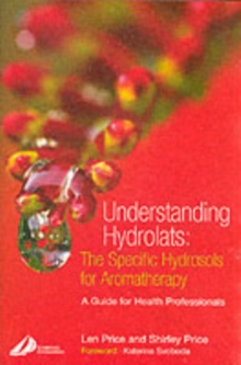 Understanding Hydrolats: The Specific Hydrosols for Aromatherapy : A Guide for Health Professionals, Paperback Book