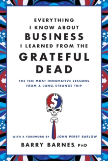 Everything I Know About Business I Learned From The Grateful Dead : The Ten Most Innovative Lessons From a Long, Strange Trip, Paperback / softback Book