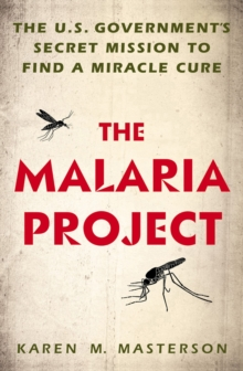 The Malaria Project : The U.S. Government's Secret Mission to Find a Miracle Cure, Hardback Book