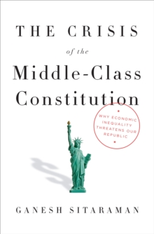 The Crisis Of The Middle-Class Constitution : Why Income Inequality Threatens Our Republic, Hardback Book