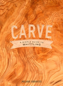 Carve : A Simple Guide to Whittling, Hardback Book