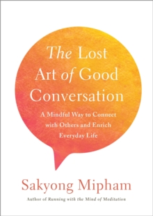 The Lost Art Of Good Conversation : A Mindful Way to Connect with Others and Enrich Everyday Life, Hardback Book