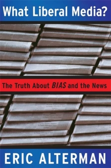 What Liberal Media? : The Truth about Bias and the News, Paperback / softback Book