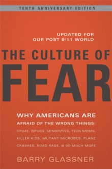 The Culture of Fear : Why Americans Are Afraid of the Wrong Things: Crime, Drugs, Minorities, Teen Moms, Killer Kids, Mutant Microbes, Plane Crashes, Road Rage, & So Much More, Paperback Book