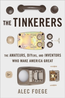 The Tinkerers : The Amateurs, DIYers, and Inventors Who Make America Great, Hardback Book