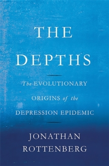 The Depths : The Evolutionary Origins of the Depression Epidemic, Hardback Book