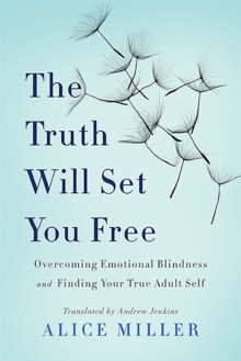 The Truth Will Set You Free : Overcoming Emotional Blindness and Finding Your True Adult Self, Paperback / softback Book