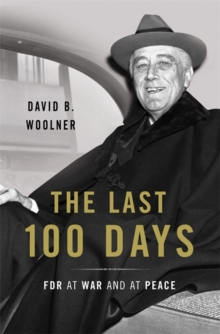 The Last 100 Days : FDR at War and at Peace, Hardback Book