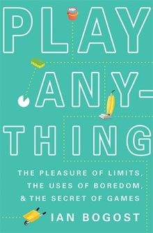 Play Anything : The Pleasure of Limits, the Uses of Boredom, and the Secret of Games, Hardback Book